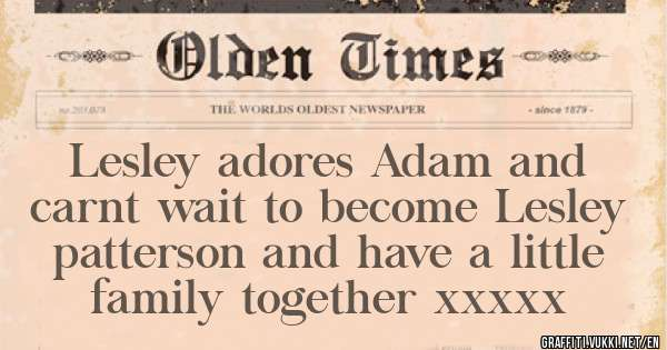 Lesley adores Adam and carnt wait to become Lesley patterson and have a little family together xxxxx