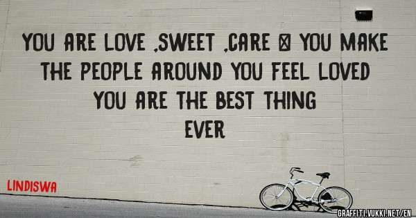 You are love ,sweet ,care & you make the people around you feel loved  You are the best thing   ever