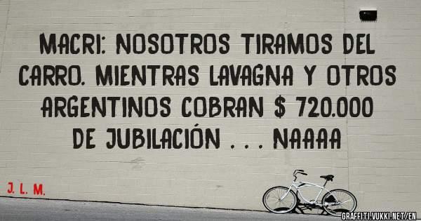 MACRI: NOSOTROS TIRAMOS DEL CARRO. MIENTRAS LAVAGNA Y OTROS ARGENTINOS COBRAN $ 720.000 DE JUBILACIÓN . . . NAAAA