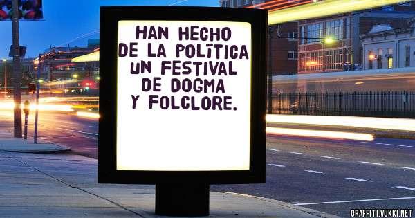 Han hecho de la política un Festival de DOGMA y FOLCLORE.