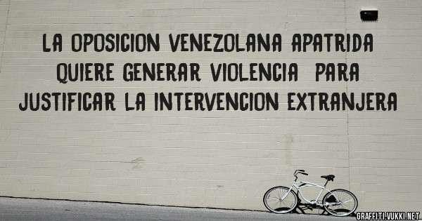 La oposicion venezolana apatrida quiere generar violencia  para justificar la intervencion extranjera
