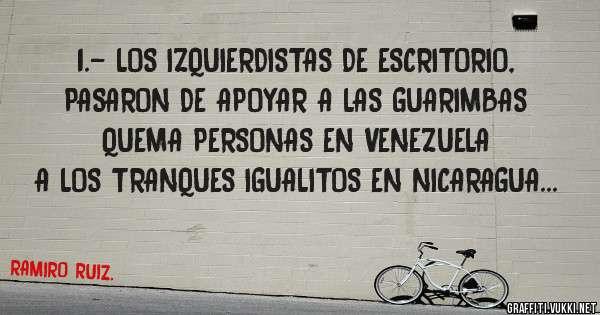 1.- LOS IZQUIERDISTAS DE ESCRITORIO, PASARON DE APOYAR A LAS GUARIMBAS QUEMA PERSONAS EN VENEZUELA A LOS TRANQUES IGUALITOS EN NICARAGUA...