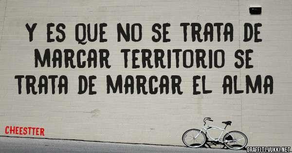 Y es que no se trata de marcar territorio se trata de marcar el alma