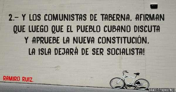 2.- Y LOS COMUNISTAS DE TABERNA, AFIRMAN QUE LUEGO QUE EL PUEBLO CUBANO DISCUTA Y APRUEBE LA NUEVA CONSTITUCIÓN, LA ISLA DEJARÁ DE SER SOCIALISTA!