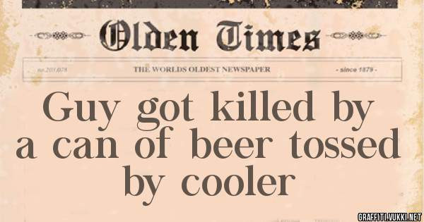Guy got killed by a can of beer tossed by cooler