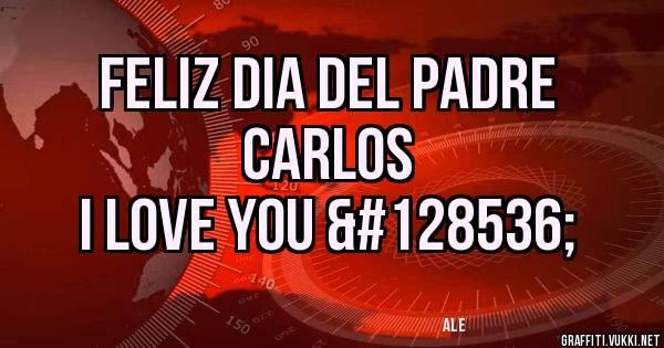 Feliz dia del padre Carlos  I love you 😘