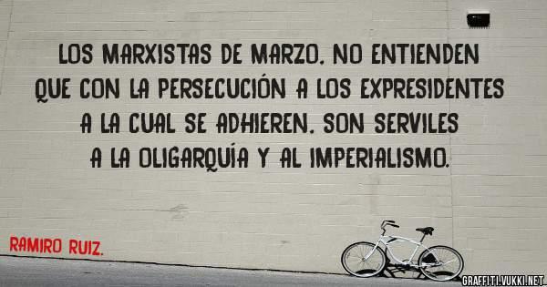 LOS MARXISTAS DE MARZO, NO ENTIENDEN QUE CON LA PERSECUCIÓN A LOS EXPRESIDENTES A LA CUAL SE ADHIEREN, SON SERVILES A LA OLIGARQUÍA Y AL IMPERIALISMO.
