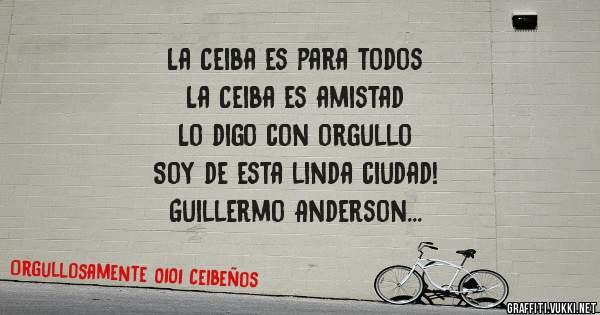 La Ceiba es para todos  La Ceiba es amistad  Lo digo con orgullo  Soy de esta linda ciudad! Guillermo Anderson Orgullosamente 0101 Ceibeño