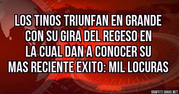 LOS TINOS TRIUNFAN EN GRANDE CON SU GIRA DEL REGESO EN LA CUAL DAN A CONOCER SU MAS RECIENTE EXITO: MIL LOCURAS