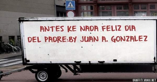 ANTES KE NADA FELIZ DIA DEL PADRE:BY JUAN A. GONZALEZ
