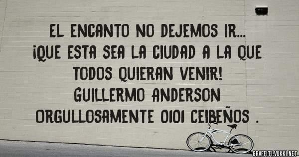 El encanto no dejemos ir... ¡Que esta sea la ciudad a la que  todos quieran venir!  Guillermo Anderson  Orgullosamente 0101 Ceibeños .