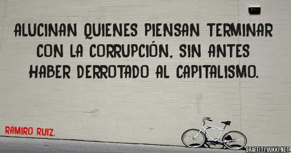 ALUCINAN QUIENES PIENSAN TERMINAR CON LA CORRUPCIÓN, SIN ANTES HABER DERROTADO AL CAPITALISMO.