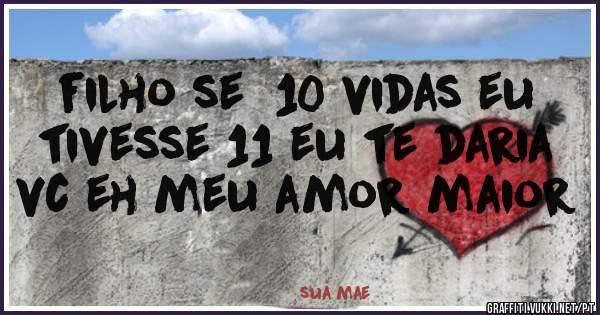 Filho Se 10 Vidas Eu Tivesse 11 Eu Te Daria Vc Eh Meu Amor Maior